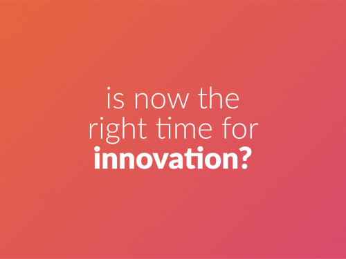 Is now the right time for Innovation?